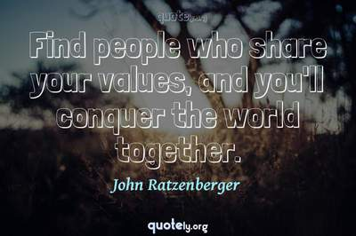 Photo Quote of Find people who share your values, and you'll conquer the world together.
