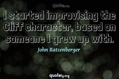 Photo Quote of I started improvising the Cliff character, based on someone I grew up with.