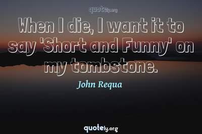 Photo Quote of When I die, I want it to say 'Short and Funny' on my tombstone.