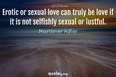 Photo Quote of Erotic or sexual love can truly be love if it is not selfishly sexual or lustful.