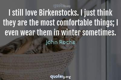 Photo Quote of I still love Birkenstocks. I just think they are the most comfortable things; I even wear them in winter sometimes.