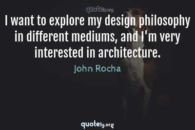 Photo Quote of I want to explore my design philosophy in different mediums, and I'm very interested in architecture.