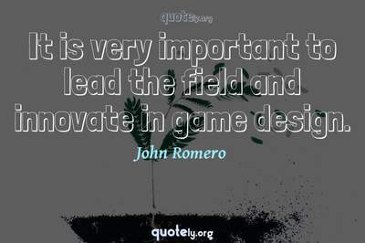 Photo Quote of It is very important to lead the field and innovate in game design.
