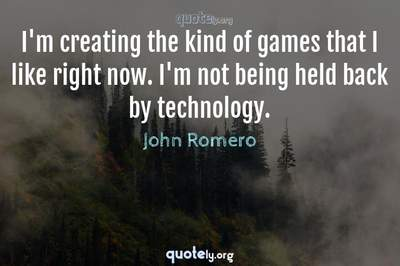 Photo Quote of I'm creating the kind of games that I like right now. I'm not being held back by technology.