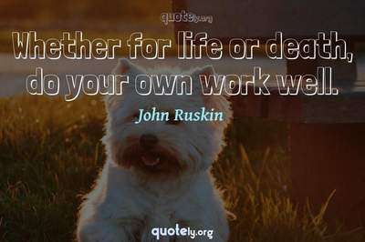 Photo Quote of Whether for life or death, do your own work well.