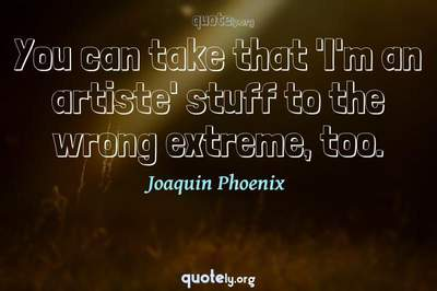 Photo Quote of You can take that 'I'm an artiste' stuff to the wrong extreme, too.