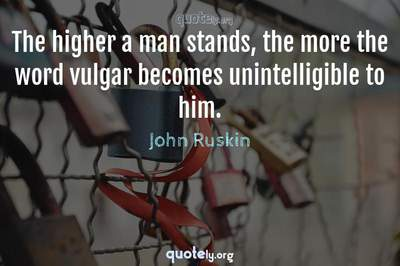 Photo Quote of The higher a man stands, the more the word vulgar becomes unintelligible to him.