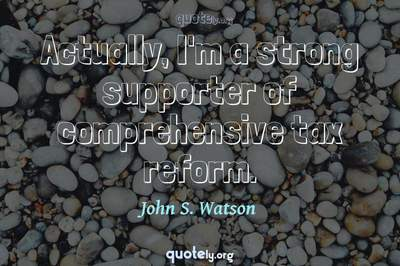 Photo Quote of Actually, I'm a strong supporter of comprehensive tax reform.