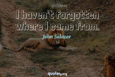 Photo Quote of I haven't forgotten where I came from.