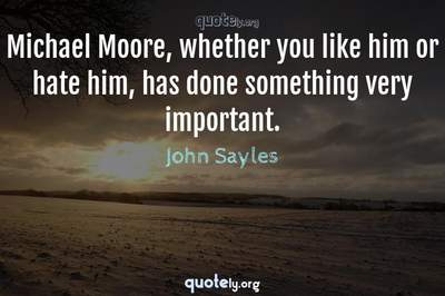 Photo Quote of Michael Moore, whether you like him or hate him, has done something very important.