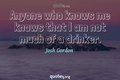 Photo Quote of Anyone who knows me knows that I am not much of a drinker.