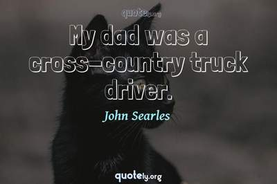 Photo Quote of My dad was a cross-country truck driver.