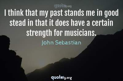 Photo Quote of I think that my past stands me in good stead in that it does have a certain strength for musicians.