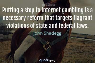 Photo Quote of Putting a stop to internet gambling is a necessary reform that targets flagrant violations of state and federal laws.