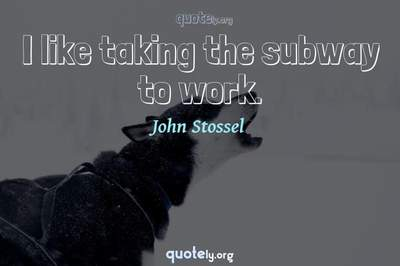 Photo Quote of I like taking the subway to work.