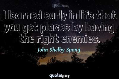 Photo Quote of I learned early in life that you get places by having the right enemies.