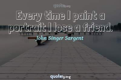 Photo Quote of Every time I paint a portrait I lose a friend.