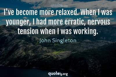 Photo Quote of I've become more relaxed. When I was younger, I had more erratic, nervous tension when I was working.