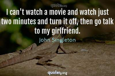 Photo Quote of I can't watch a movie and watch just two minutes and turn it off, then go talk to my girlfriend.