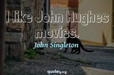 Photo Quote of I like John Hughes movies.