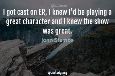 Photo Quote of I got cast on ER, I knew I'd be playing a great character and I knew the show was great.