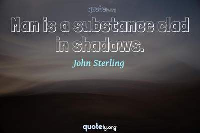 Photo Quote of Man is a substance clad in shadows.