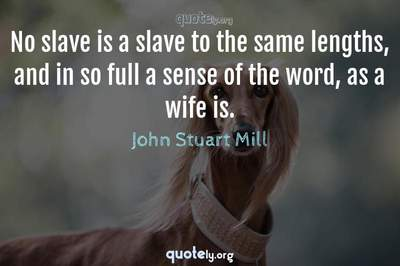 Photo Quote of No slave is a slave to the same lengths, and in so full a sense of the word, as a wife is.