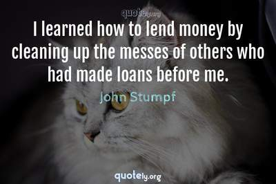 Photo Quote of I learned how to lend money by cleaning up the messes of others who had made loans before me.