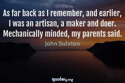 Photo Quote of As far back as I remember, and earlier, I was an artisan, a maker and doer. Mechanically minded, my parents said.