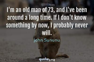 Photo Quote of I'm an old man of 73, and I've been around a long time. If I don't know something by now, I probably never will.