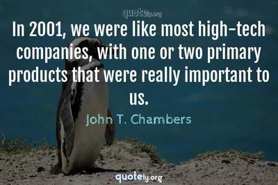 Photo Quote of In 2001, we were like most high-tech companies, with one or two primary products that were really important to us.