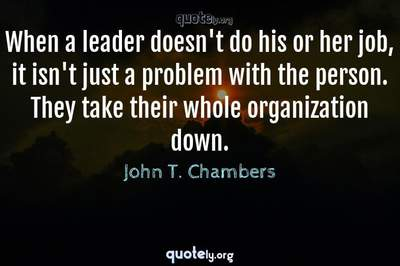 Photo Quote of When a leader doesn't do his or her job, it isn't just a problem with the person. They take their whole organization down.