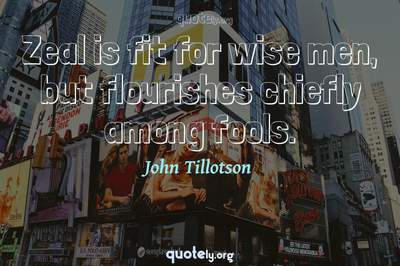 Photo Quote of Zeal is fit for wise men, but flourishes chiefly among fools.