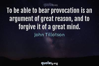 Photo Quote of To be able to bear provocation is an argument of great reason, and to forgive it of a great mind.