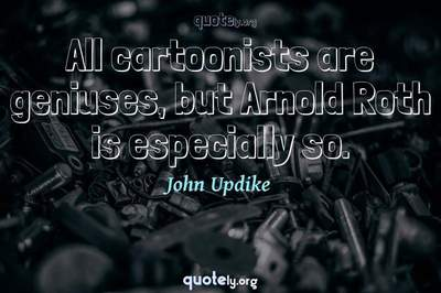 Photo Quote of All cartoonists are geniuses, but Arnold Roth is especially so.