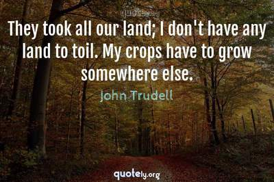 Photo Quote of They took all our land; I don't have any land to toil. My crops have to grow somewhere else.