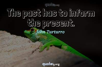 Photo Quote of The past has to inform the present.