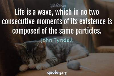 Photo Quote of Life is a wave, which in no two consecutive moments of its existence is composed of the same particles.
