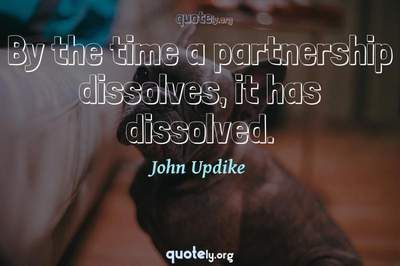 Photo Quote of By the time a partnership dissolves, it has dissolved.