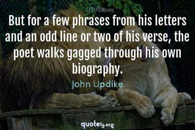 Photo Quote of But for a few phrases from his letters and an odd line or two of his verse, the poet walks gagged through his own biography.