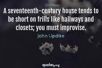 Photo Quote of A seventeenth-century house tends to be short on frills like hallways and closets; you must improvise.