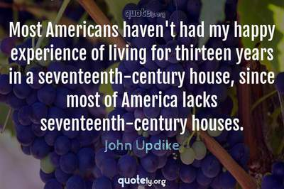 Photo Quote of Most Americans haven't had my happy experience of living for thirteen years in a seventeenth-century house, since most of America lacks seventeenth-century houses.