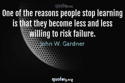 Photo Quote of One of the reasons people stop learning is that they become less and less willing to risk failure.
