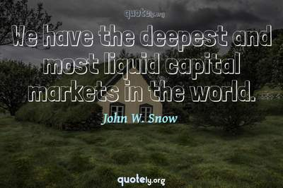Photo Quote of We have the deepest and most liquid capital markets in the world.