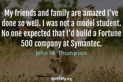 Photo Quote of My friends and family are amazed I've done so well. I was not a model student. No one expected that I'd build a Fortune 500 company at Symantec.