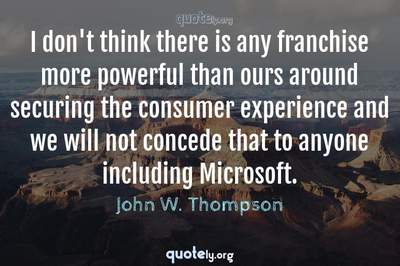 Photo Quote of I don't think there is any franchise more powerful than ours around securing the consumer experience and we will not concede that to anyone including Microsoft.