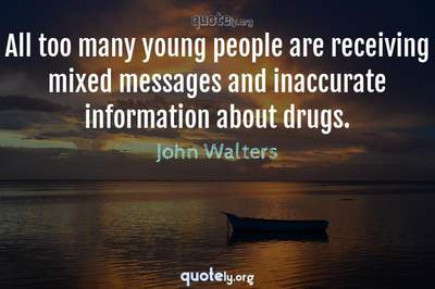 Photo Quote of All too many young people are receiving mixed messages and inaccurate information about drugs.