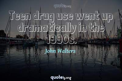 Photo Quote of Teen drug use went up dramatically in the 1990s.