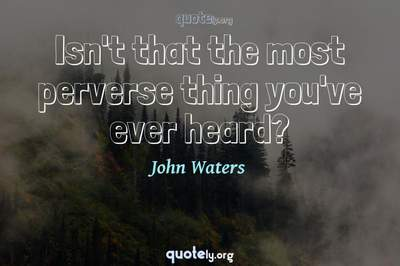Photo Quote of Isn't that the most perverse thing you've ever heard?