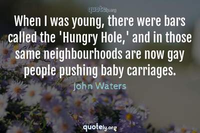 Photo Quote of When I was young, there were bars called the 'Hungry Hole,' and in those same neighbourhoods are now gay people pushing baby carriages.